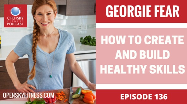 Georgie Fear: How to Create and Build Healthy Skills-Ep. 136 Open Sky Fitness One by One Nutrition Rob Dionne Devon Dionne