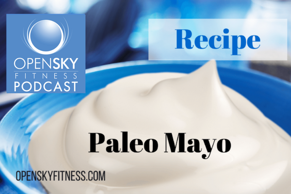 Paleo Mayo: Recipe for a Healthy Lifestyle Open Sky Fitness Podcast Paleo Recipe