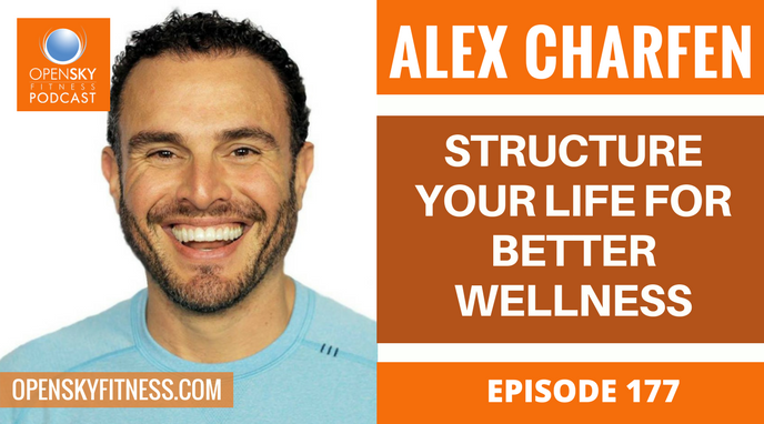 Alex Charfen_ Structure Your Life for Better Wellness - Ep. 177 OPEN SKY FITNESS