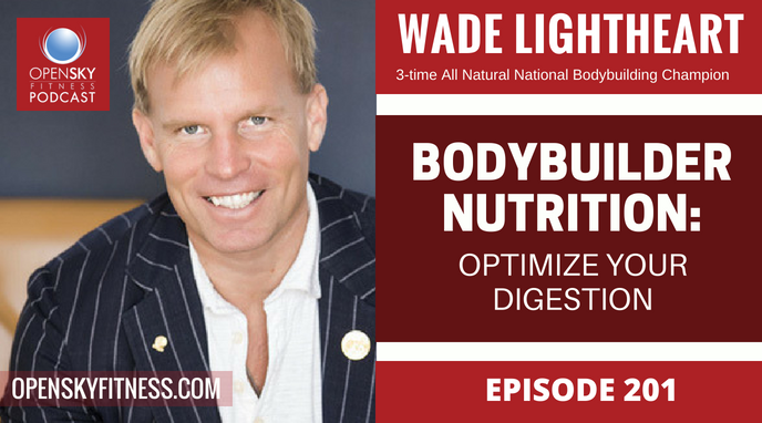Bodybuilder Nutrition: Optimize Your Digestion with Wade Lightheart OPEN SKY FITNESS PODCAST 201