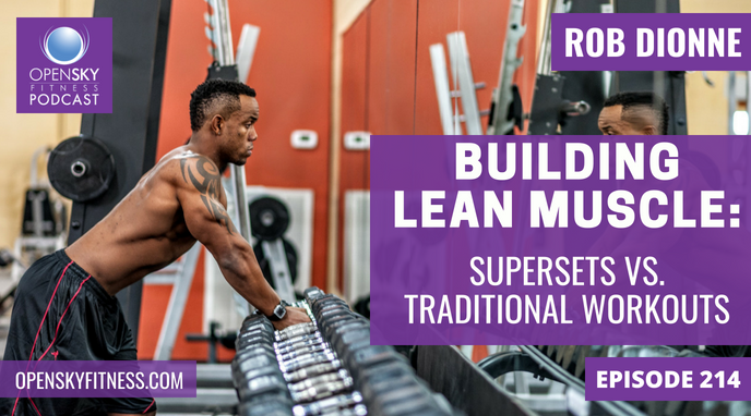 Building Lean Muscle_ SuperSets vs. Traditional Workouts - Ep. 214 OPEN SKY FITNESS PODCAST ROB DIONNE