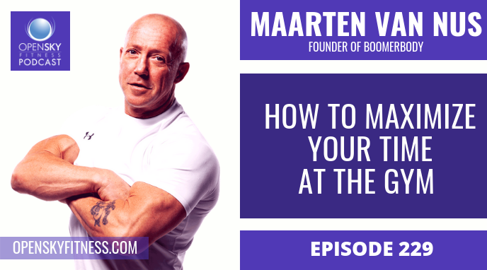 How to Maximize Your Time At The Gym with Maarten Van Nus - Ep. 229 OPEN SKY FITNESS PODCAST ROB DIONNE