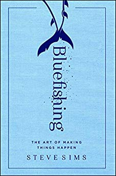Bluefishing: The Art of Making Things Happen by Steve Sims